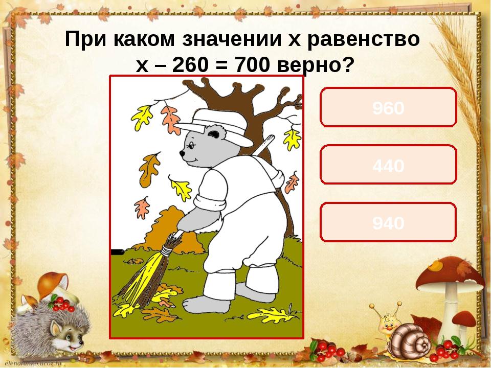 При каком значении х равенство х – 260 = 700 верно? 960 440 940