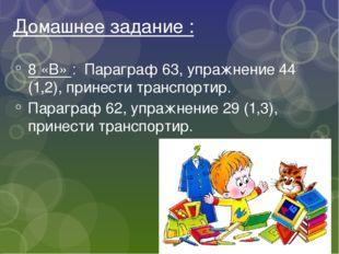 Домашнее задание : 8 «В» : Параграф 63, упражнение 44 (1,2), принести транспо