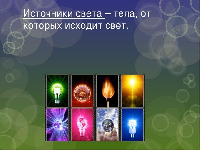 Источники света – тела, от которых исходит свет.