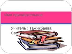 Учитель : Тажикбаева Светлана Имя прилагательное