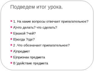 Подведем итог урока. 1. На какие вопросы отвечает прилагательное? А)что делат