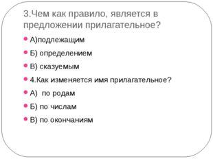 3.Чем как правило, является в предложении прилагательное? А)подлежащим Б) опр