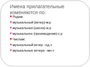 Имена прилагательные изменяются по: Родам: музыкальный (вечер)-м.р музыкальна