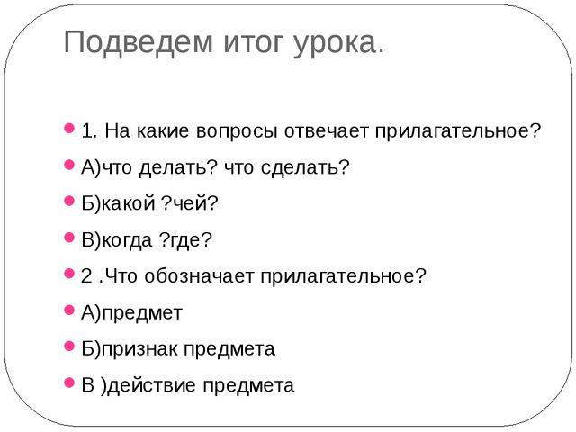 Подведем итог урока. 1. На какие вопросы отвечает прилагательное? А)что делат...