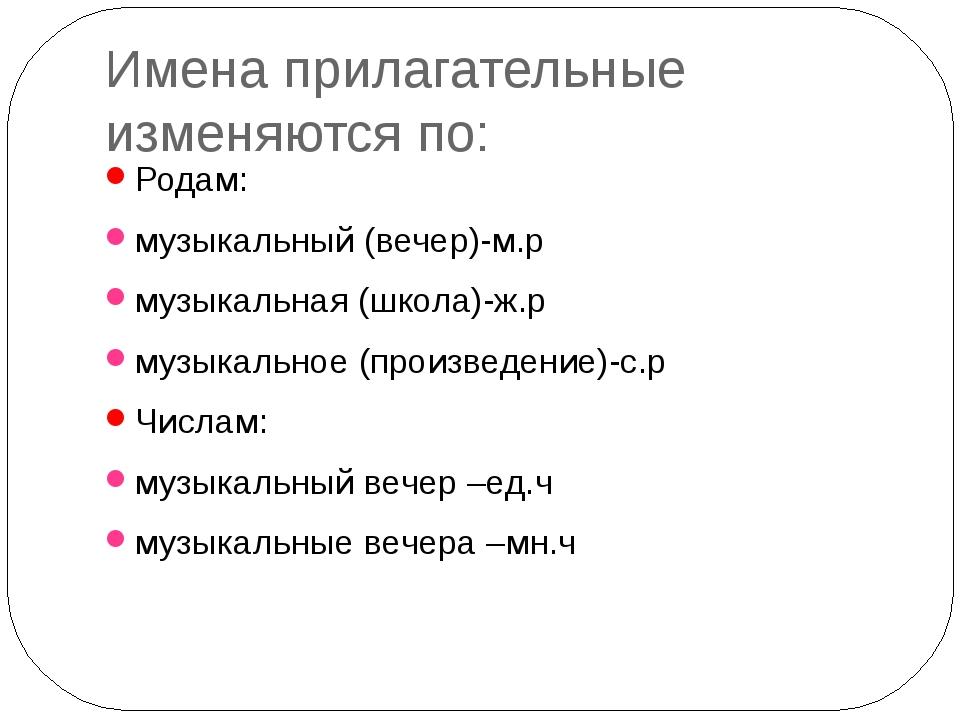 Имена прилагательные изменяются по: Родам: музыкальный (вечер)-м.р музыкальна...