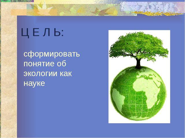 Ц Е Л Ь: сформировать понятие об экологии как науке