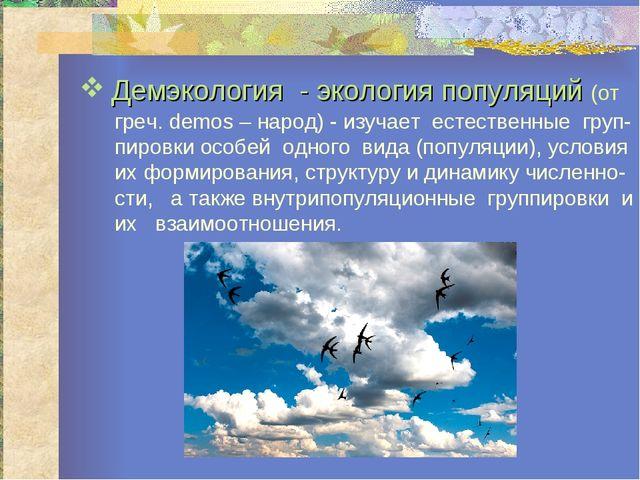 Демэкология - экология популяций (от греч. demos – народ) - изучает естествен...