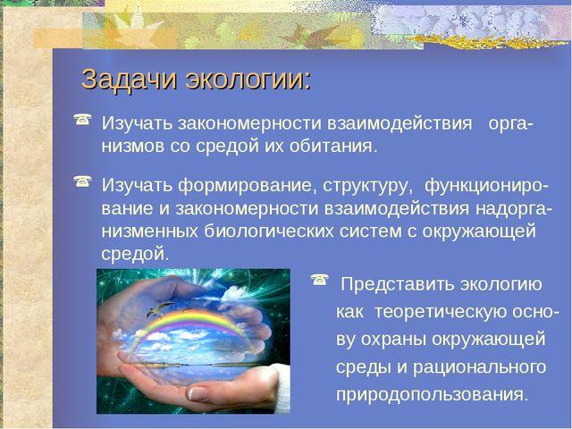 Задачи экологии: Изучать закономерности взаимодействия орга-низмов со средой...