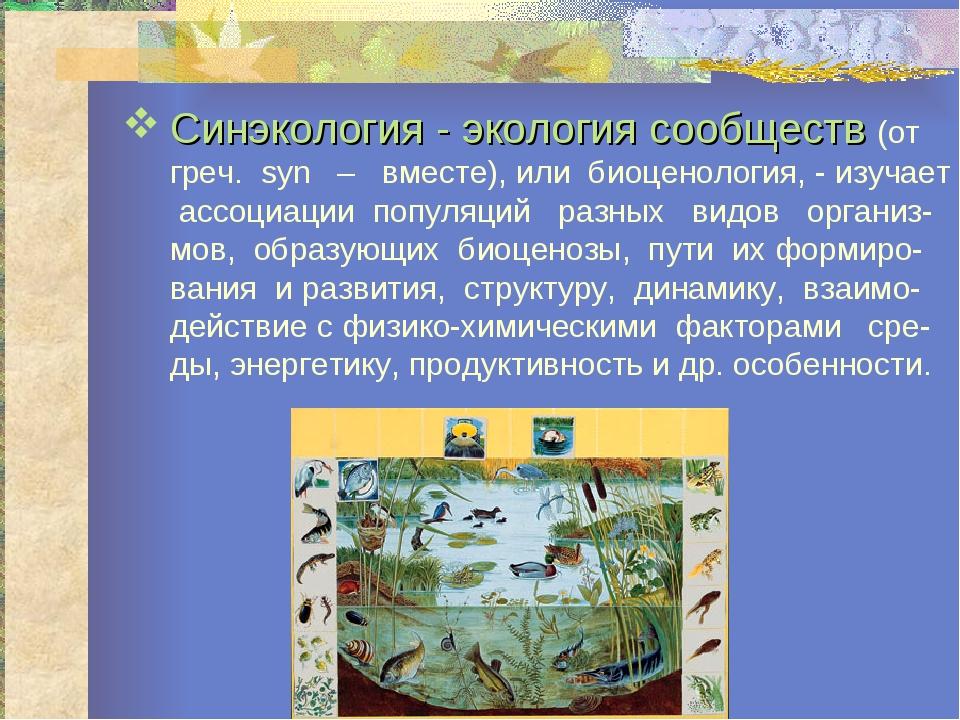Синэкология - экология сообществ (от греч. syn – вместе), или биоценология, -...