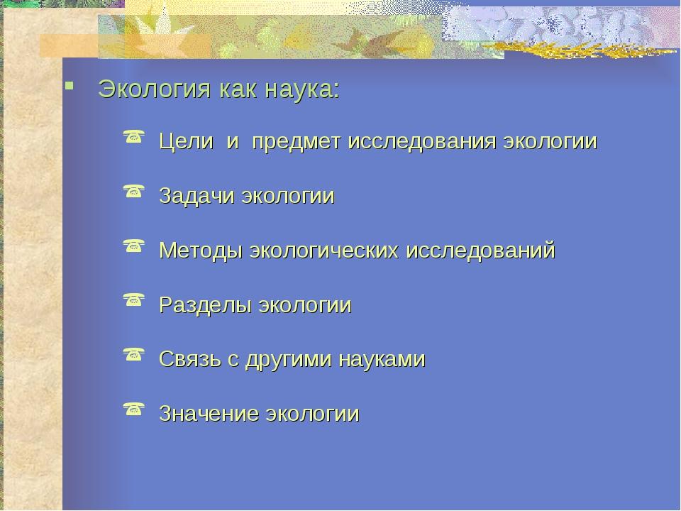 Экология как наука: Цели и предмет исследования экологии Задачи экологии Мето...
