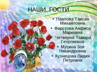 НАШИ ГОСТИ Павлова Таисия Михайловна Фирстова Анфиса Марковна Четверня Тамара