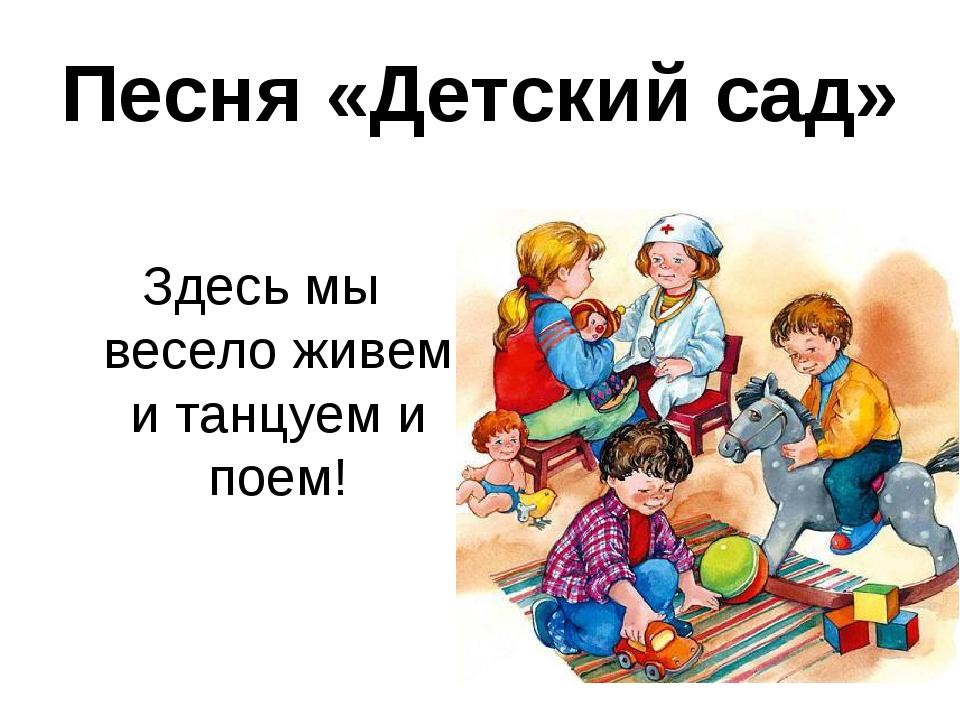 Песня «Детский сад» Здесь мы весело живем и танцуем и поем!
