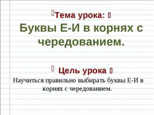 Тема урока:  Буквы Е-И в корнях с чередованием. Цель урока  Научиться прави