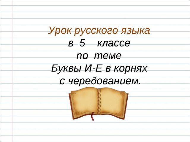 Урок русского языка в 5 классе по теме Буквы И-Е в корнях с чередованием.