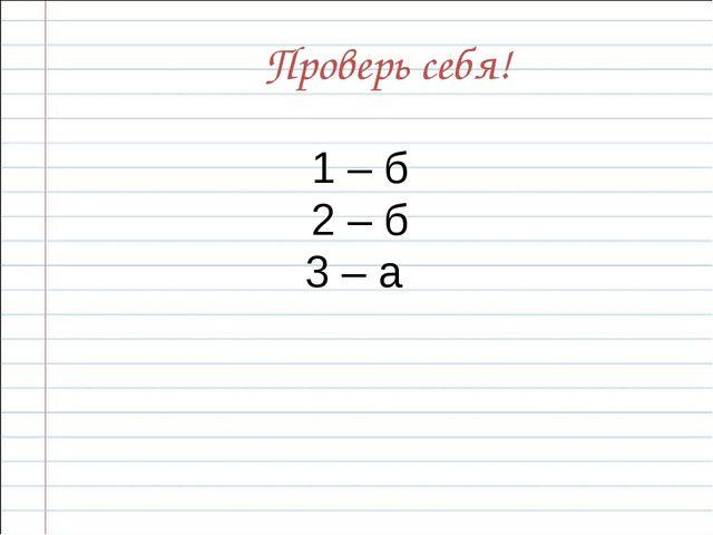1 – б 2 – б 3 – а Проверь себя!