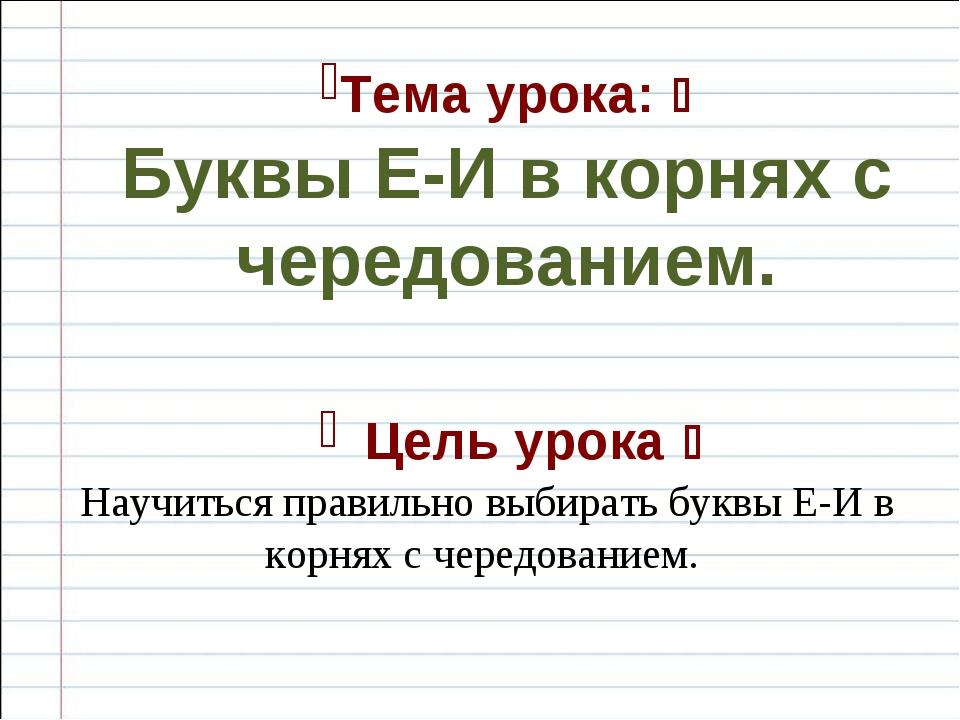 Тема урока:  Буквы Е-И в корнях с чередованием. Цель урока  Научиться прави...