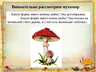 - Какую форму имеет шляпка гриба? Она дугообразная. - Какую форму имеет ножка