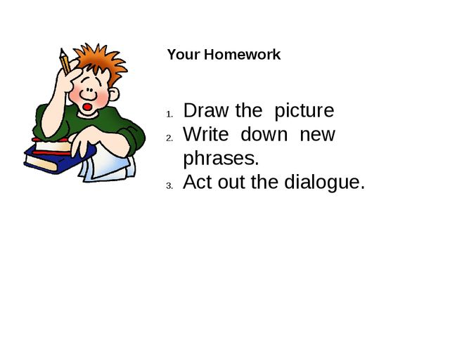 Your Homework Draw the picture Write down new phrases. Act out the dialogue.