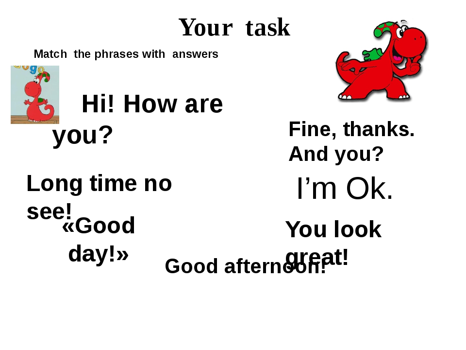 Your task Match the phrases with answers Hi! How are you? Fine, thanks. And y...