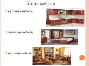 Виды мебели кухонная мебель; спальная мебель; гостиная мебель;