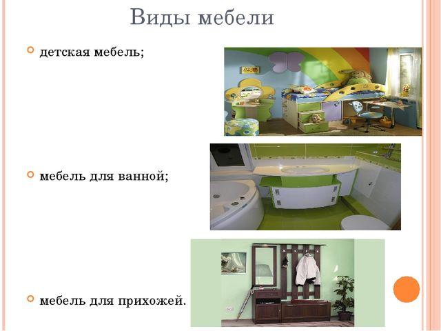 Виды мебели детская мебель; мебель для ванной; мебель для прихожей.