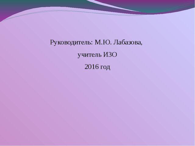 Руководитель: М.Ю. Лабазова, учитель ИЗО 2016 год