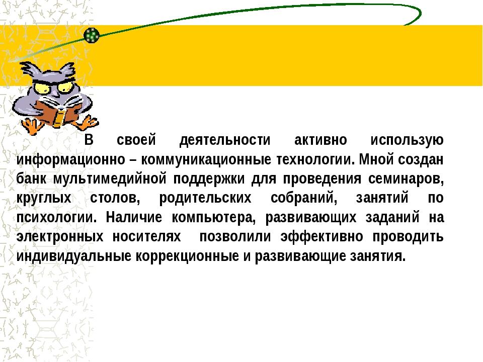 В своей деятельности активно использую информационно – коммуникационные тех...