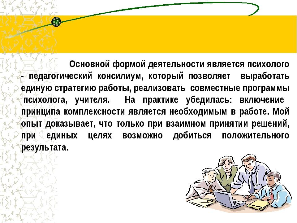 Основной формой деятельности является психолого - педагогический консилиум...