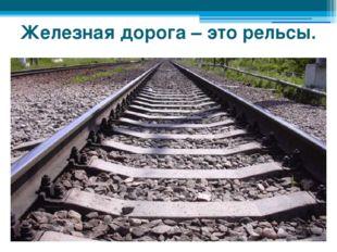 Железная дорога – это рельсы.