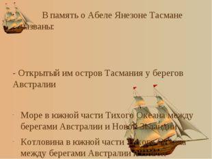 В память о Абеле Янезоне Тасмане названы: - Открытый им остров Тасмания у бе