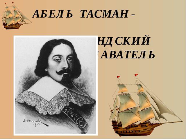 АБЕЛЬ ТАСМАН - ГОЛЛАНДСКИЙ МОРЕПЛАВАТЕЛЬ