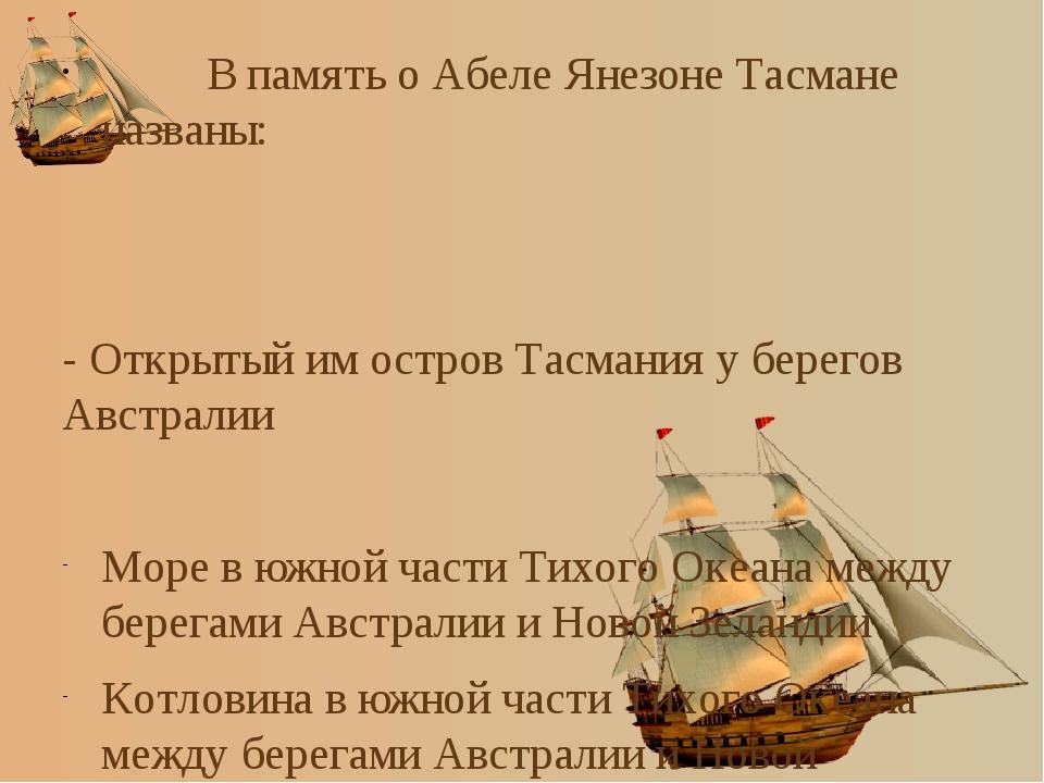 В память о Абеле Янезоне Тасмане названы: - Открытый им остров Тасмания у бе...