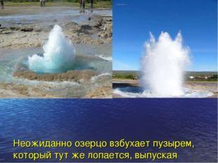 Неожиданно озерцо взбухает пузырем, который тут же лопается, выпуская струю в