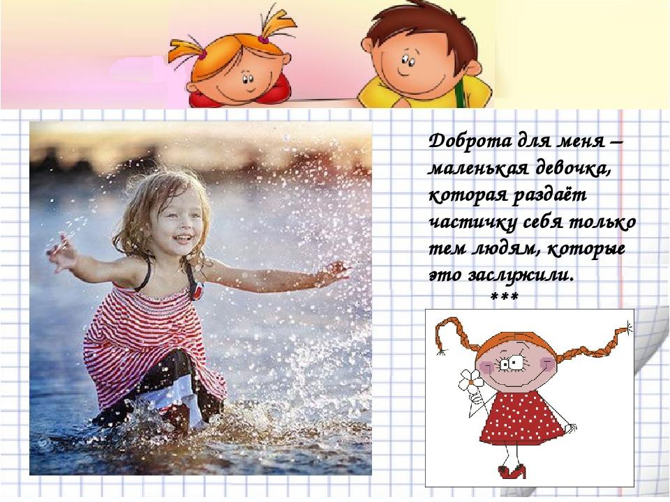 Доброта для меня – маленькая девочка, которая раздаёт частичку себя только те...