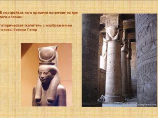 Впостройках того времени встречается три типа колонн: гаторическая (капитель