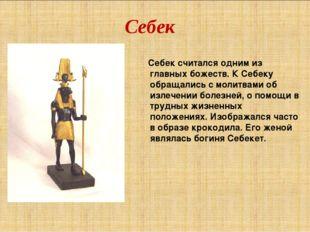 Себек Себек считался одним из главных божеств. К Себеку обращались с молитвам