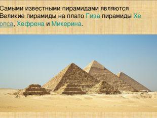 Самыми известными пирамидами являются Великие пирамиды на плато Гиза пирамиды