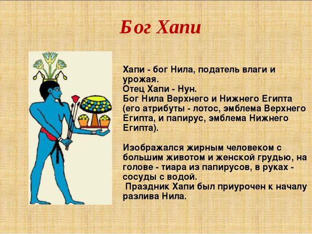 Бог Хапи Хапи - бог Нила, податель влаги и урожая. Отец Xапи - Нун. Бог Нила...