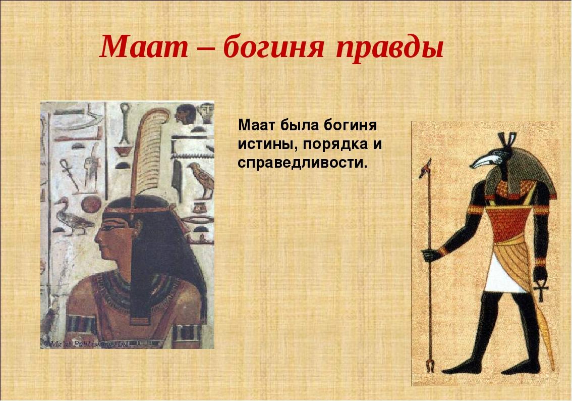 Маат – богиня правды Маат была богиня истины, порядка и справедливости.