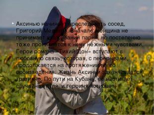 Аксинью начинает преследовать сосед, Григорий Мелехов. Вначале женщина не при
