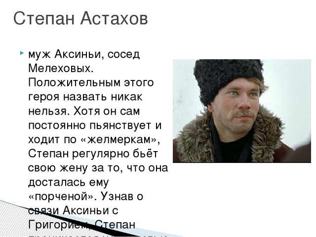муж Аксиньи, сосед Мелеховых. Положительным этого героя назвать никак нельзя....