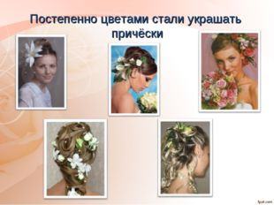 Постепенно цветами стали украшать причёски