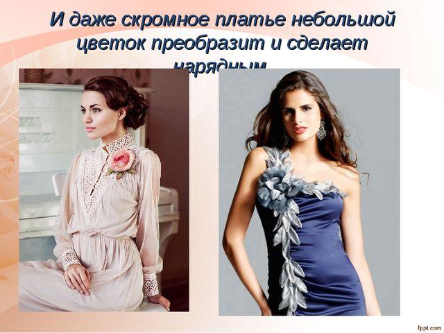 И даже скромное платье небольшой цветок преобразит и сделает нарядным.
