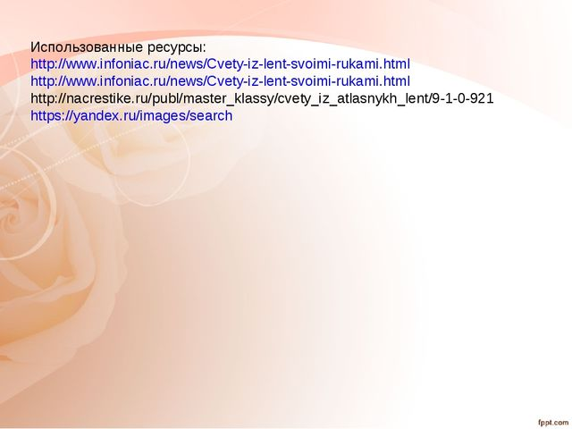 Использованные ресурсы: http://www.infoniac.ru/news/Cvety-iz-lent-svoimi-ruka...