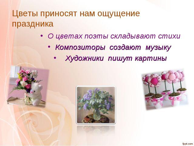 Цветы приносят нам ощущение праздника О цветах поэты складывают стихи Компози...