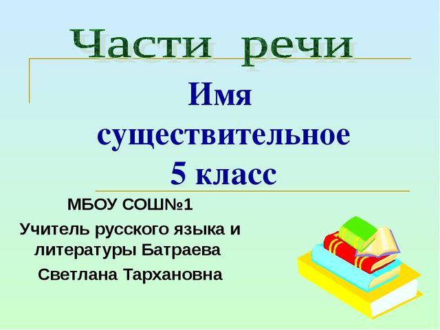 Имя существительное 5 класс МБОУ СОШ№1 Учитель русского языка и литературы Ба...