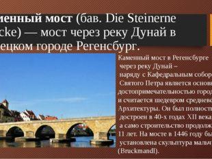 Каменный мост (бав. Die Steinerne Brücke)— мост через реку Дунай в немецком