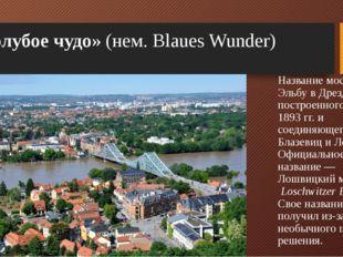 «Голубое чудо» (нем.Blaues Wunder) Название моста через Эльбу в Дрездене, п
