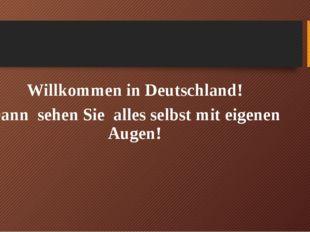 Willkommen in Deutschland! Dann sehen Sie alles selbst mit eigenen Augen!