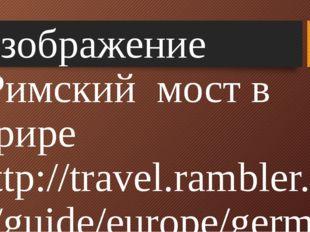 Изображение :Римский мост в Трире http://travel.rambler.ru/guide/europe/germ